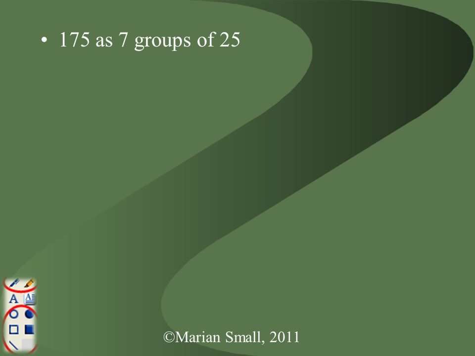 ©Marian Small, 2011 175 as 7 groups of 25