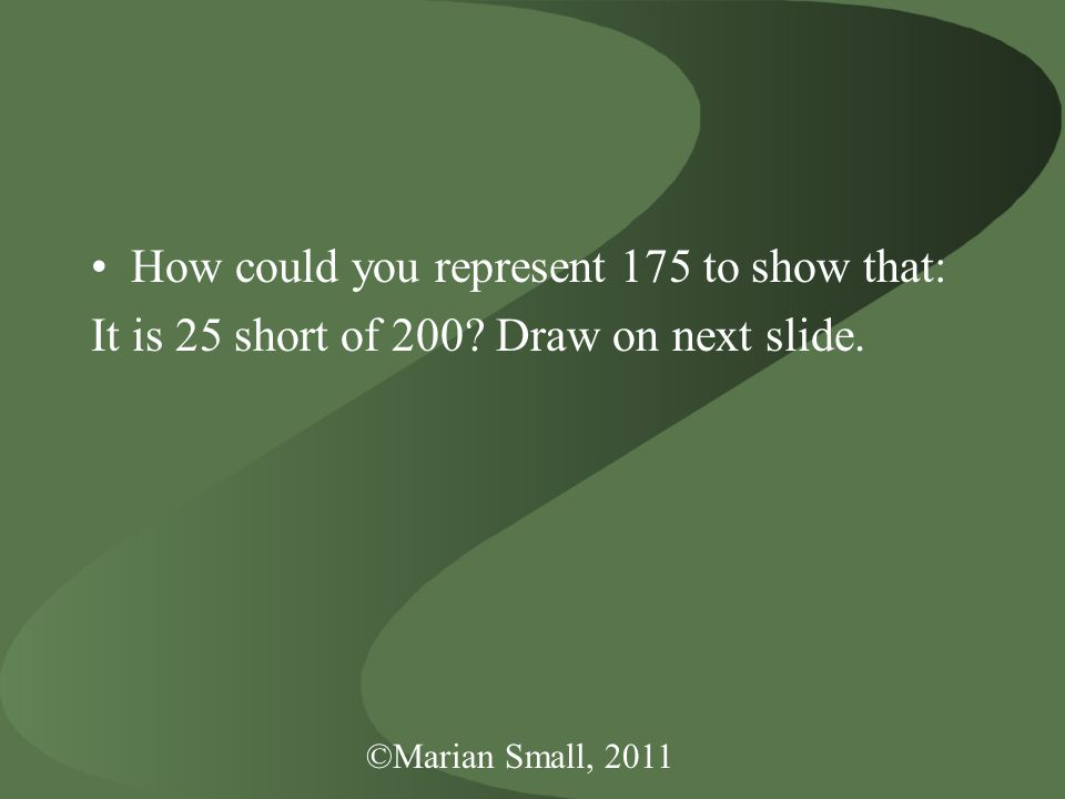 ©Marian Small, 2011 How could you represent 175 to show that: It is 25 short of 200.