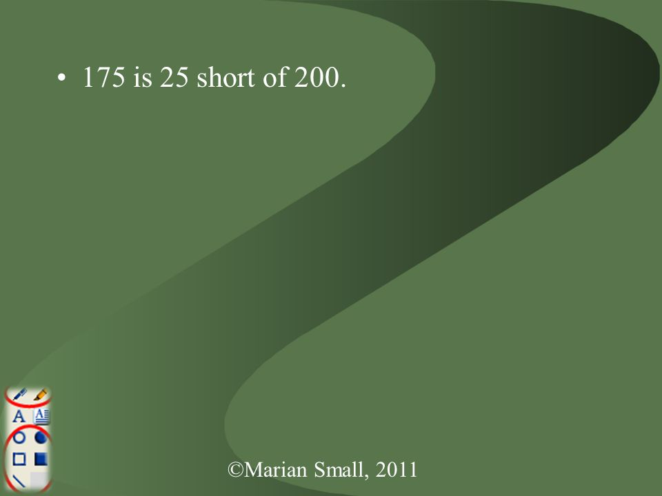 ©Marian Small, 2011 175 is 25 short of 200.