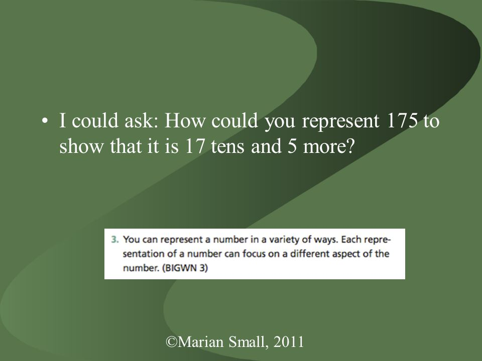 ©Marian Small, 2011 I could ask: How could you represent 175 to show that it is 17 tens and 5 more