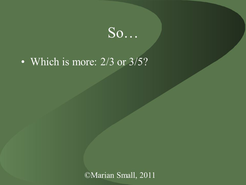 ©Marian Small, 2011 So… Which is more: 2/3 or 3/5