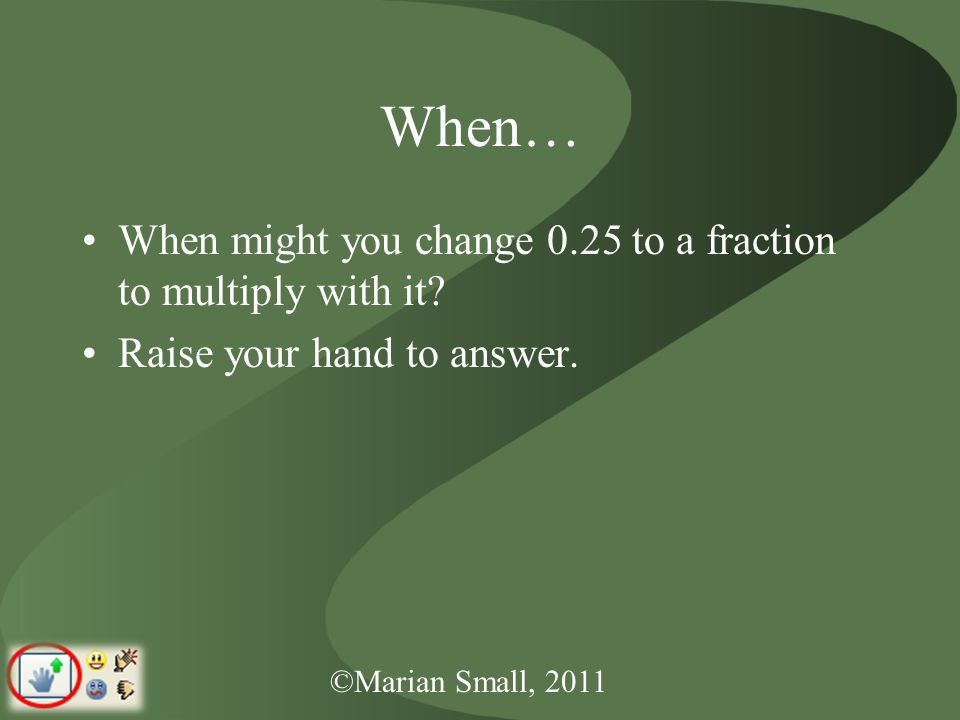 ©Marian Small, 2011 When… When might you change 0.25 to a fraction to multiply with it.