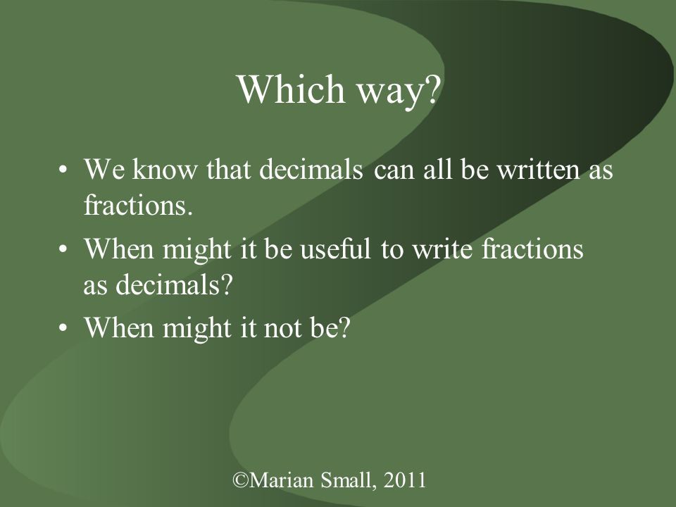 ©Marian Small, 2011 Which way. We know that decimals can all be written as fractions.