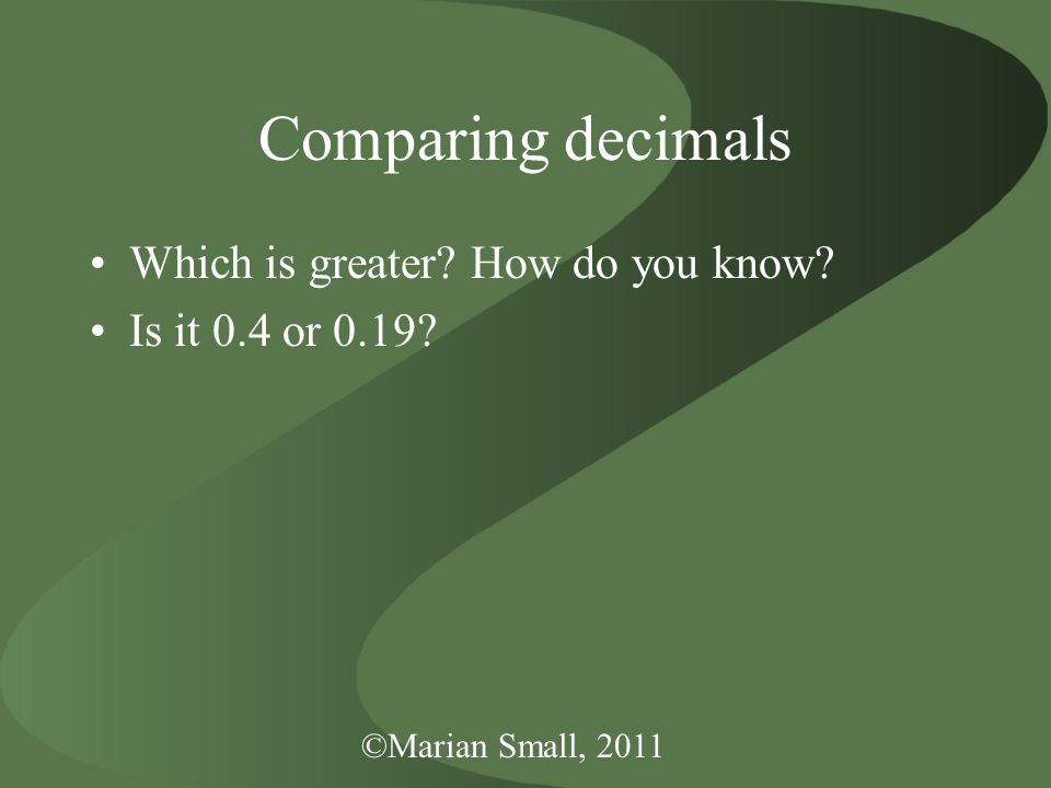 ©Marian Small, 2011 Comparing decimals Which is greater How do you know Is it 0.4 or 0.19