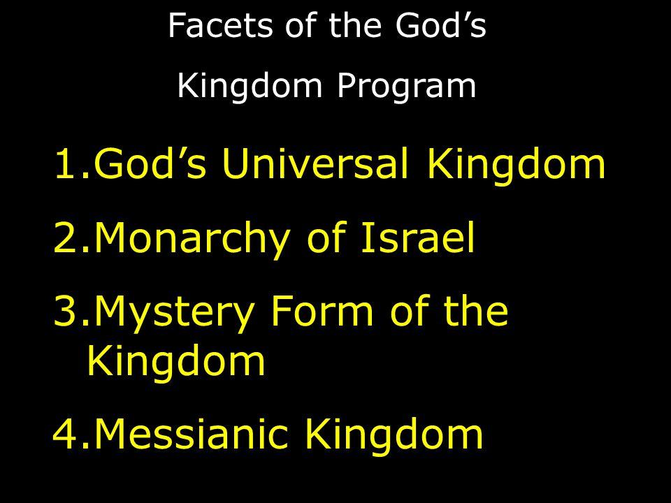 Facets of the God's Kingdom Program 1.God's Universal Kingdom 2.Monarchy of Israel 3.Mystery Form of the Kingdom 4.Messianic Kingdom