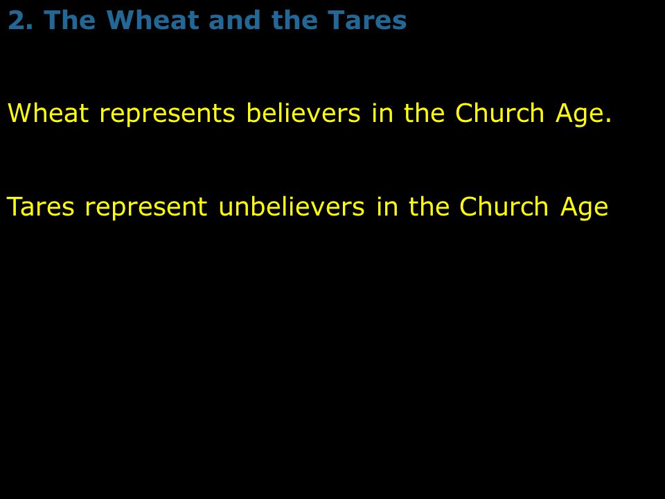 2. The Wheat and the Tares Wheat represents believers in the Church Age. Tares represent unbelievers in the Church Age
