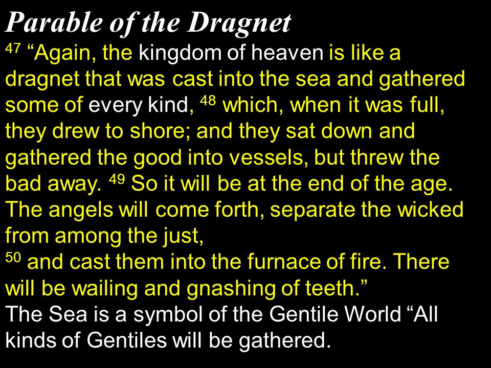 """Parable of the Dragnet 47 """"Again, the kingdom of heaven is like a dragnet that was cast into the sea and gathered some of every kind, 48 which, when i"""