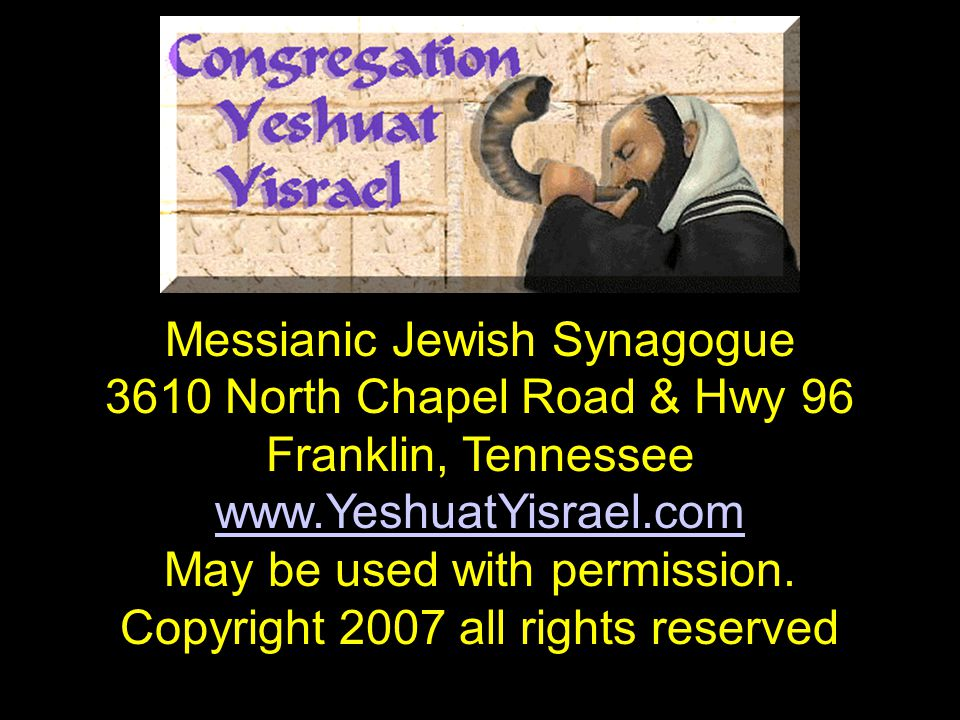 Messianic Jewish Synagogue 3610 North Chapel Road & Hwy 96 Franklin, Tennessee www.YeshuatYisrael.com May be used with permission. Copyright 2007 all
