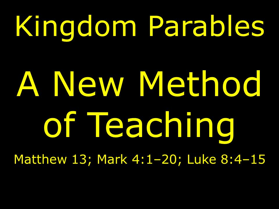 Kingdom Parables A New Method of Teaching Matthew 13; Mark 4:1–20; Luke 8:4–15