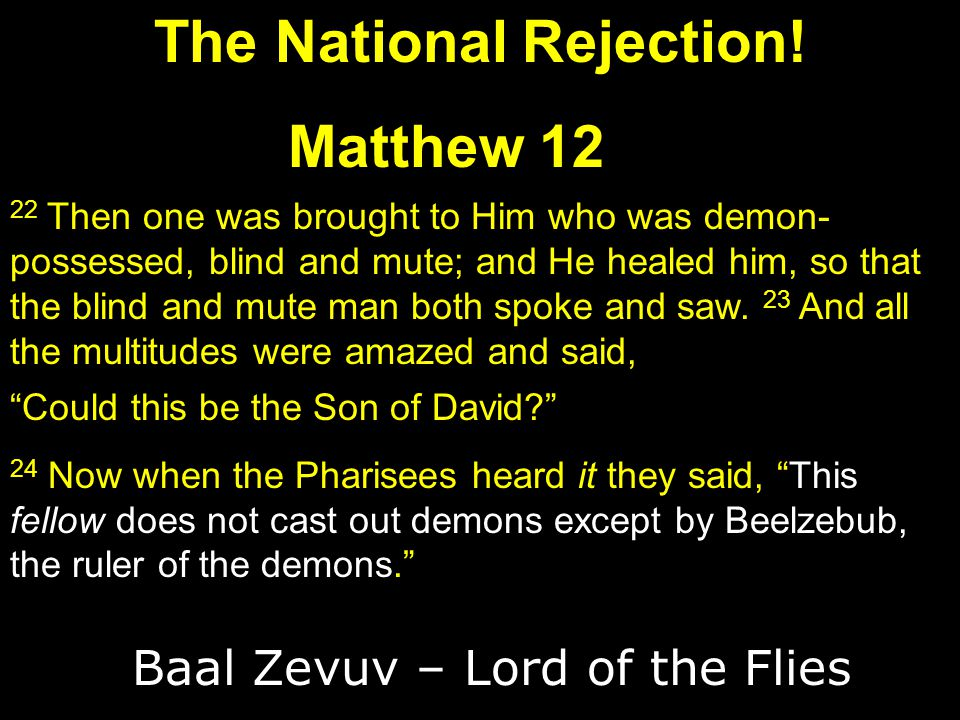 The National Rejection! Matthew 12 22 Then one was brought to Him who was demon- possessed, blind and mute; and He healed him, so that the blind and m