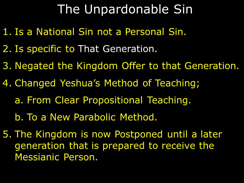 The Unpardonable Sin 1.Is a National Sin not a Personal Sin. 2.Is specific to That Generation. 3.Negated the Kingdom Offer to that Generation. 4.Chang