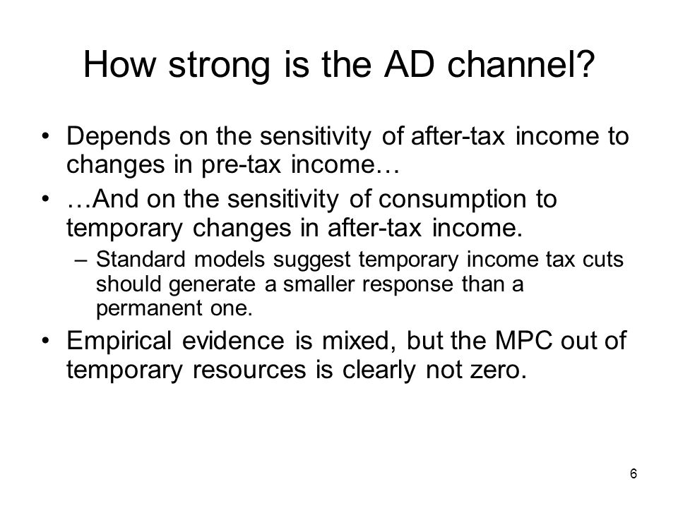6 How strong is the AD channel? Depends on the sensitivity of after-tax income to changes in pre-tax income… …And on the sensitivity of consumption to