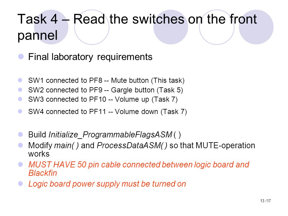 13 /17 Task 4 – Read the switches on the front pannel Final laboratory requirements SW1 connected to PF8 -- Mute button (This task) SW2 connected to PF9 -- Gargle button (Task 5) SW3 connected to PF10 -- Volume up (Task 7) SW4 connected to PF11 -- Volume down (Task 7) Build Initialize_ProgrammableFlagsASM ( ) Modify main( ) and ProcessDataASM( ) so that MUTE-operation works MUST HAVE 50 pin cable connected between logic board and Blackfin Logic board power supply must be turned on