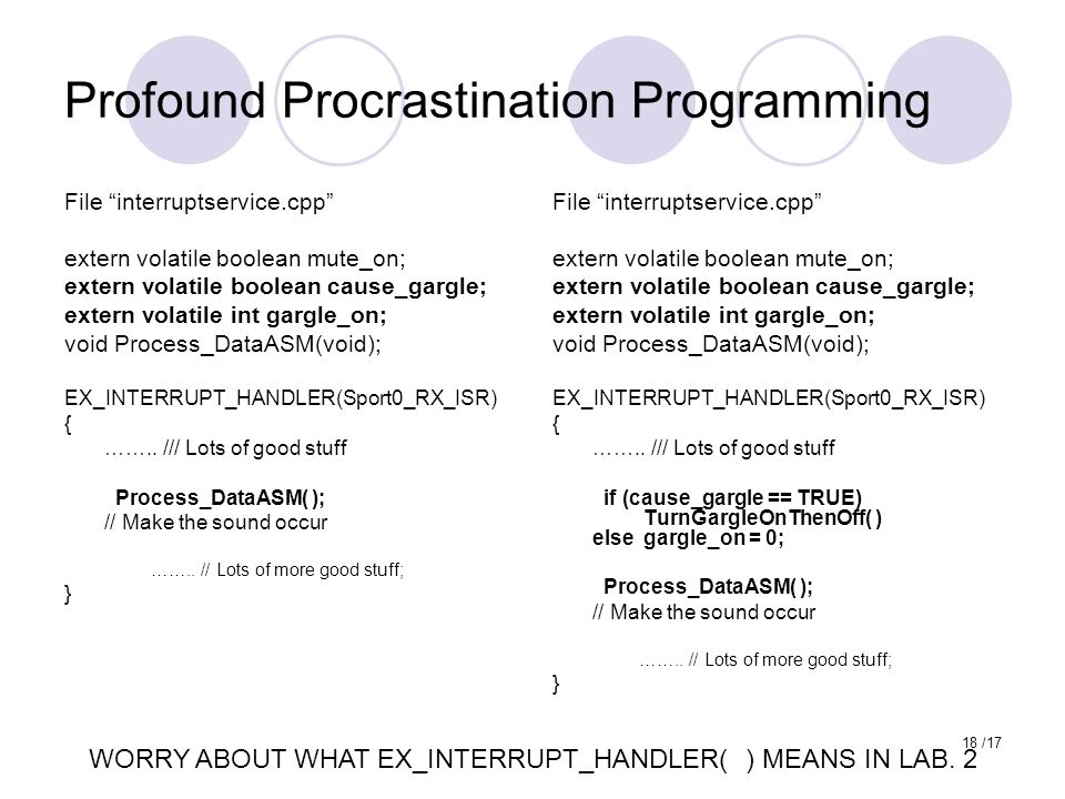 18 /17 Profound Procrastination Programming File interruptservice.cpp extern volatile boolean mute_on; extern volatile boolean cause_gargle; extern volatile int gargle_on; void Process_DataASM(void); EX_INTERRUPT_HANDLER(Sport0_RX_ISR) { ……..