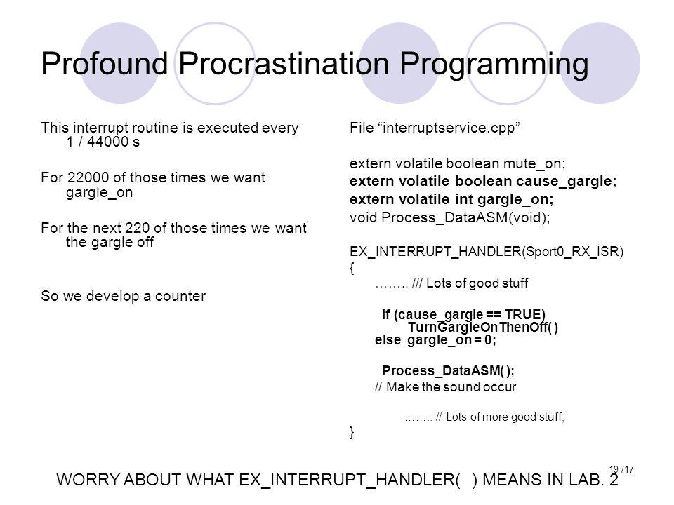 19 /17 Profound Procrastination Programming File interruptservice.cpp extern volatile boolean mute_on; extern volatile boolean cause_gargle; extern volatile int gargle_on; void Process_DataASM(void); EX_INTERRUPT_HANDLER(Sport0_RX_ISR) { ……..