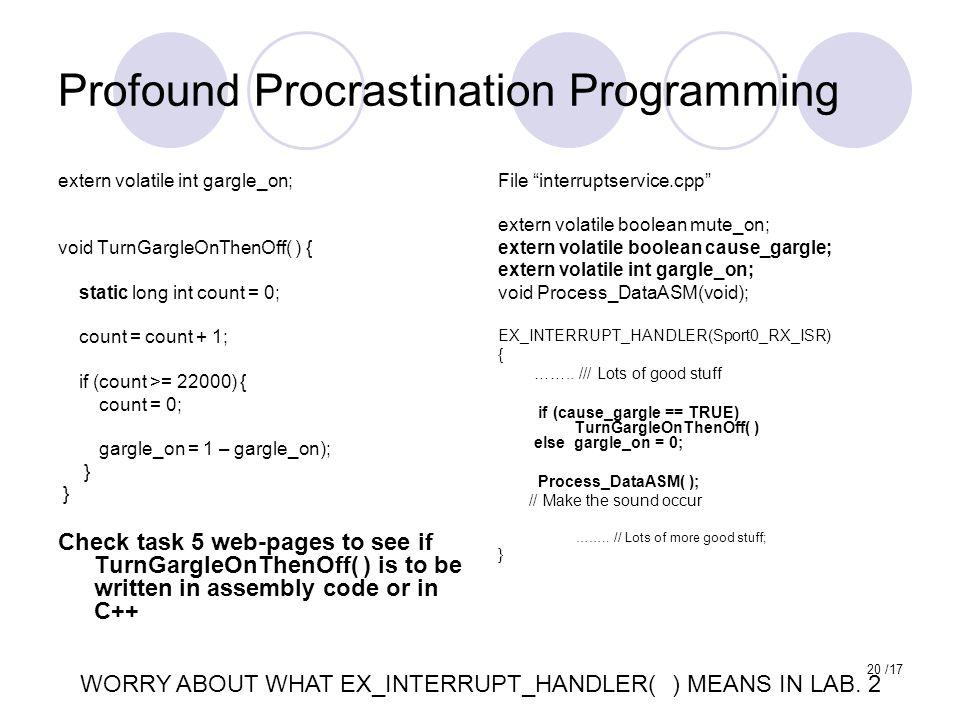 20 /17 Profound Procrastination Programming File interruptservice.cpp extern volatile boolean mute_on; extern volatile boolean cause_gargle; extern volatile int gargle_on; void Process_DataASM(void); EX_INTERRUPT_HANDLER(Sport0_RX_ISR) { ……..