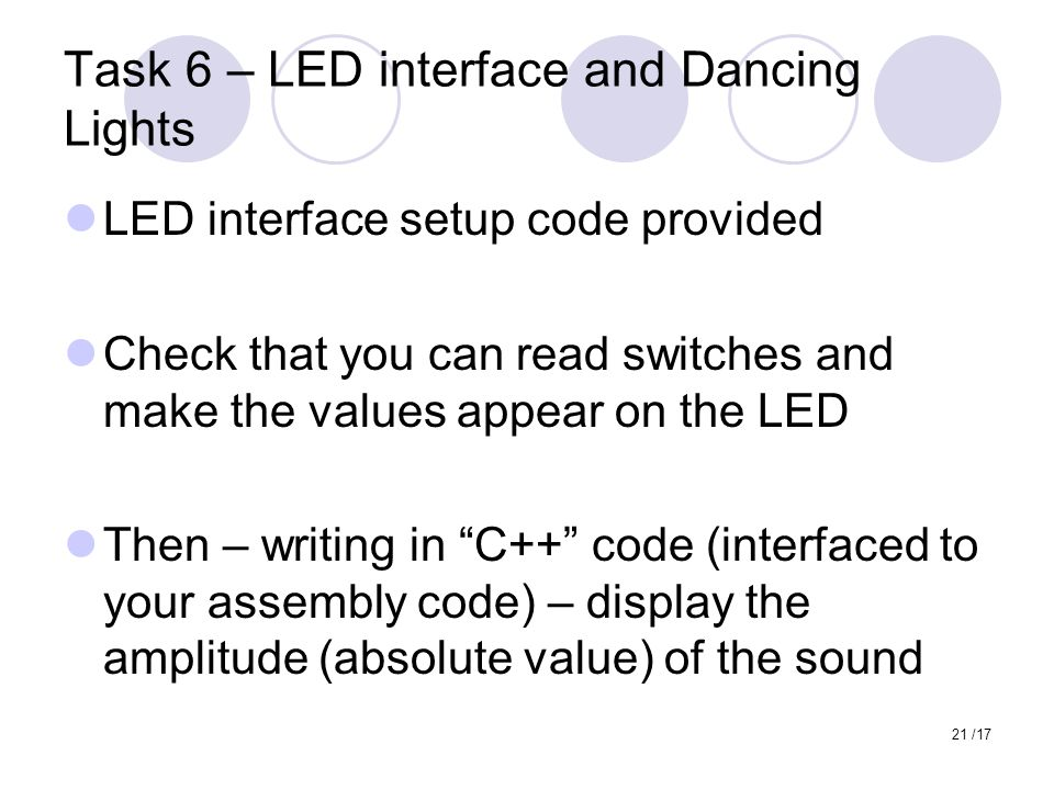 21 /17 Task 6 – LED interface and Dancing Lights LED interface setup code provided Check that you can read switches and make the values appear on the LED Then – writing in C++ code (interfaced to your assembly code) – display the amplitude (absolute value) of the sound