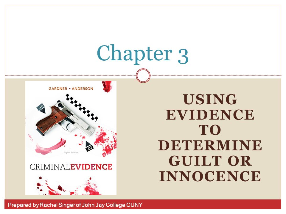 Prepared by Rachel Singer of John Jay College CUNY USING EVIDENCE TO DETERMINE GUILT OR INNOCENCE Chapter 3