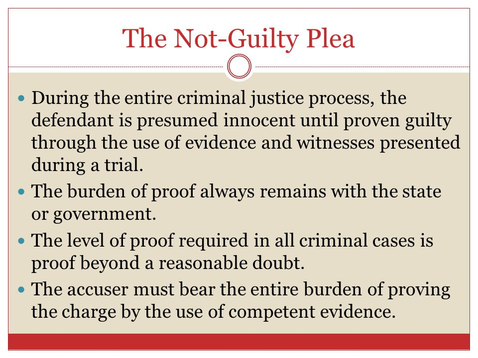 The Not-Guilty Plea During the entire criminal justice process, the defendant is presumed innocent until proven guilty through the use of evidence and