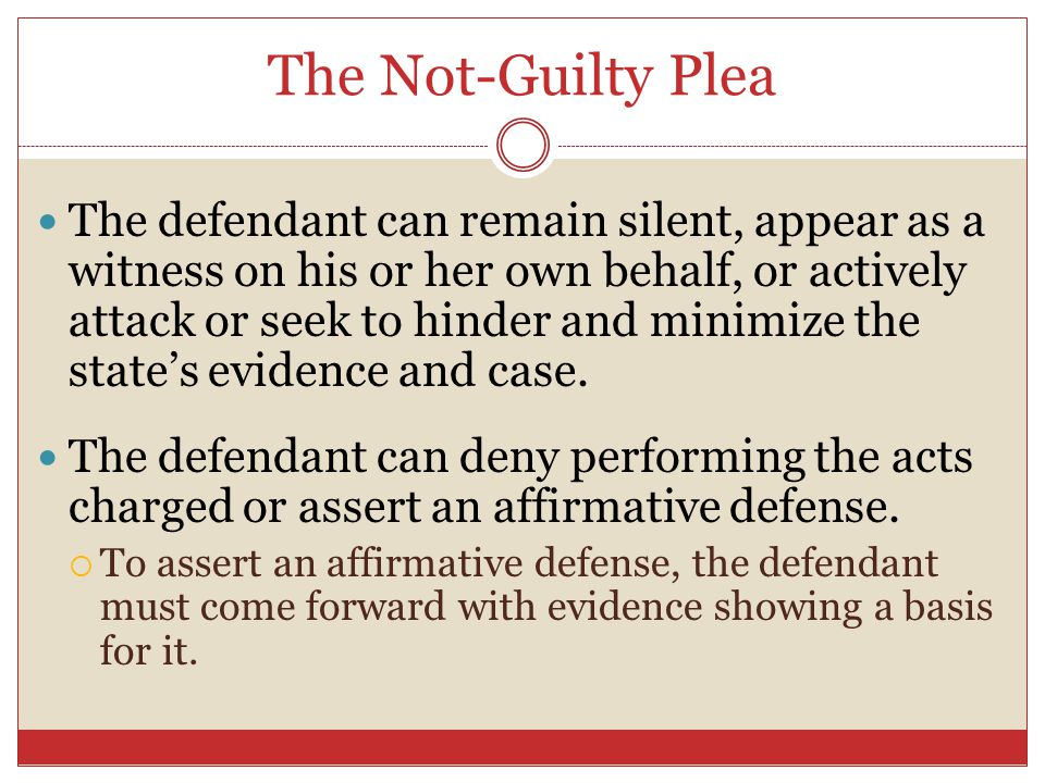 The Not-Guilty Plea The defendant can remain silent, appear as a witness on his or her own behalf, or actively attack or seek to hinder and minimize t