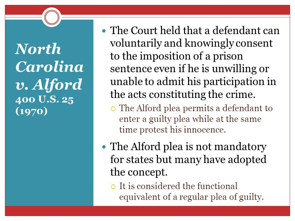 North Carolina v. Alford 400 U.S. 25 (1970) The Court held that a defendant can voluntarily and knowingly consent to the imposition of a prison senten