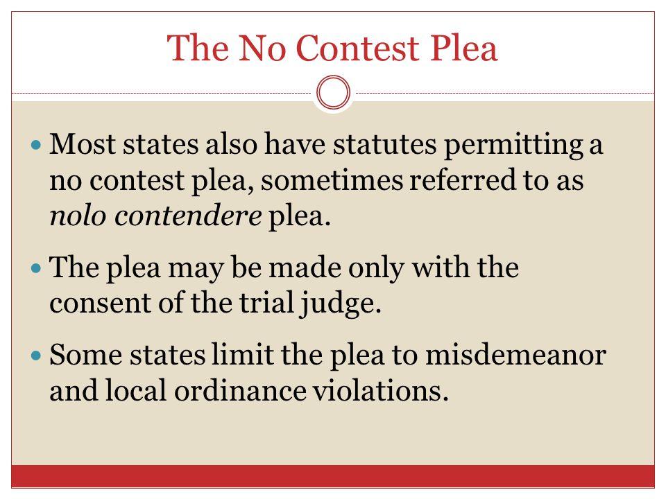 The No Contest Plea Most states also have statutes permitting a no contest plea, sometimes referred to as nolo contendere plea. The plea may be made o
