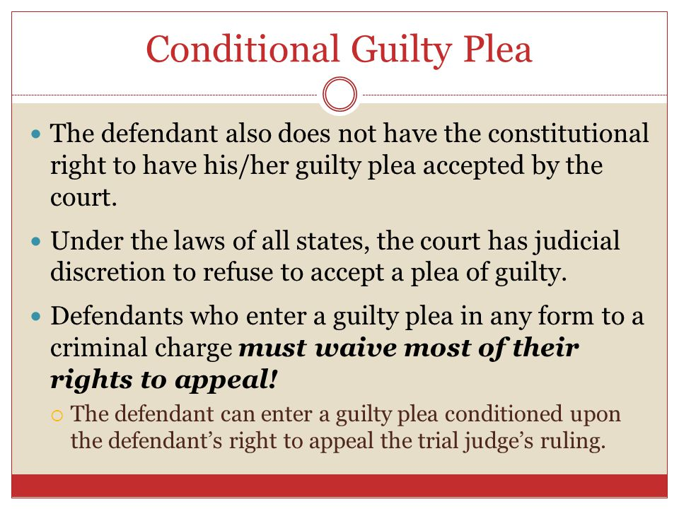 Conditional Guilty Plea The defendant also does not have the constitutional right to have his/her guilty plea accepted by the court. Under the laws of