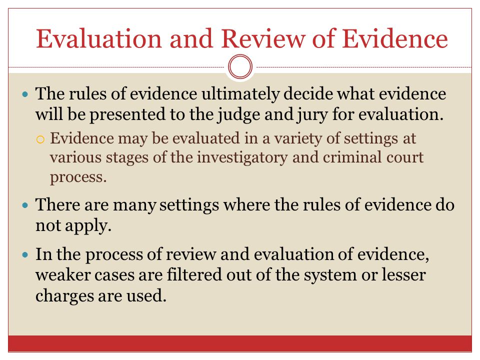 Evaluation and Review of Evidence The rules of evidence ultimately decide what evidence will be presented to the judge and jury for evaluation.  Evid