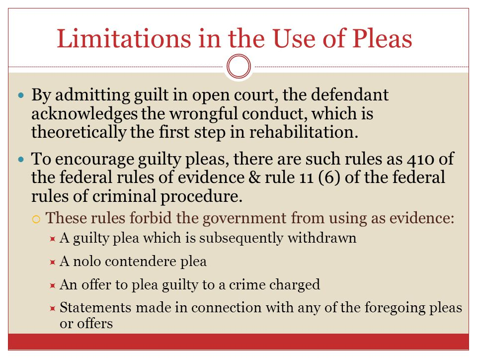 Limitations in the Use of Pleas By admitting guilt in open court, the defendant acknowledges the wrongful conduct, which is theoretically the first st