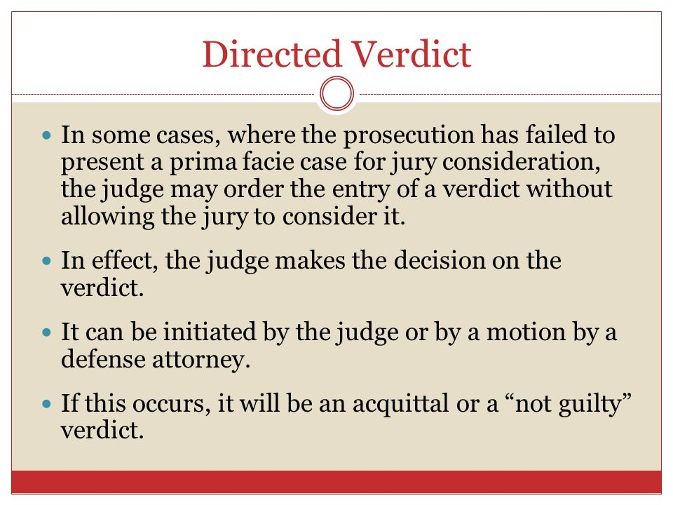 Directed Verdict In some cases, where the prosecution has failed to present a prima facie case for jury consideration, the judge may order the entry o