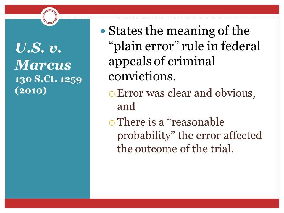 """U.S. v. Marcus 130 S.Ct. 1259 (2010) States the meaning of the """"plain error"""" rule in federal appeals of criminal convictions.  Error was clear and ob"""