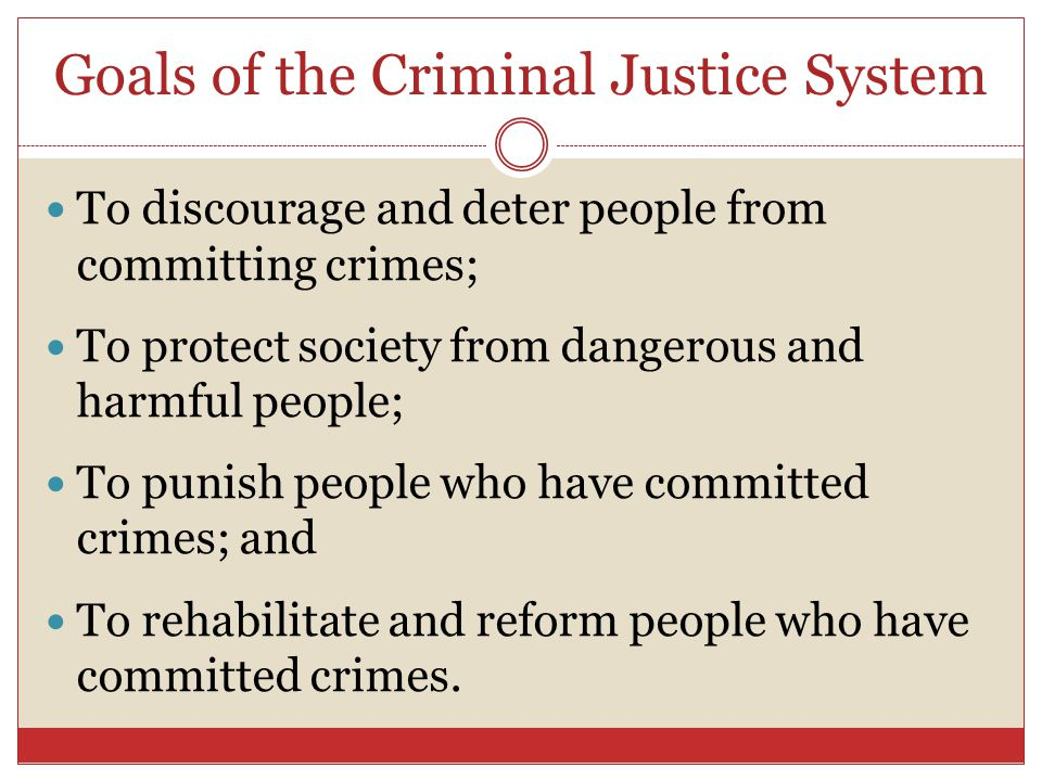 Goals of the Criminal Justice System To discourage and deter people from committing crimes; To protect society from dangerous and harmful people; To p