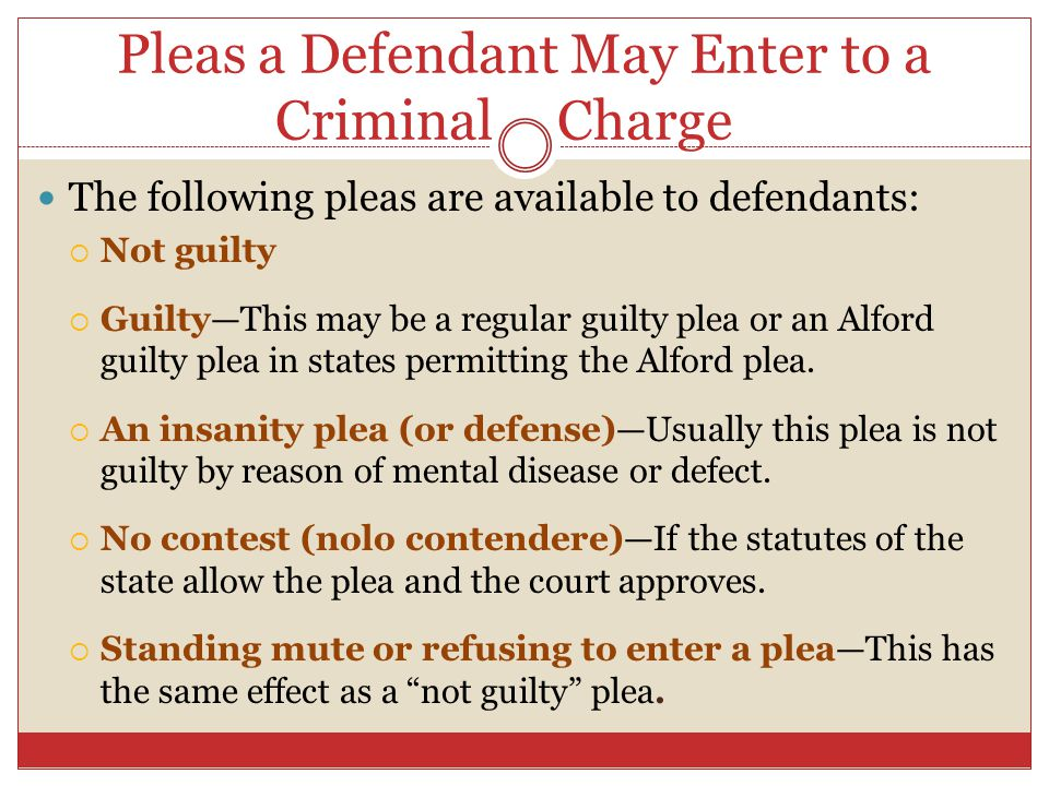 Pleas a Defendant May Enter to a Criminal Charge l The following pleas are available to defendants:  Not guilty  Guilty—This may be a regular guilty