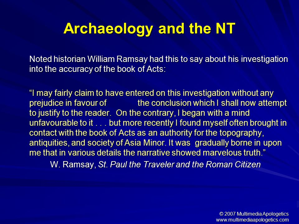 © 2007 Multimedia Apologetics www.multimediaapologetics.com Reliability of the NT We have early manuscript copies dating 25-150 years after the originals We have thousands of manuscripts We have consistent manuscripts: 99.5% accurate The early church fathers corroborate the Bible –They quote the Bible 36,289 times –The entire NT is quoted except for 11 verses Leads to conclusion: Our NT is an accurate copy of the first century original.
