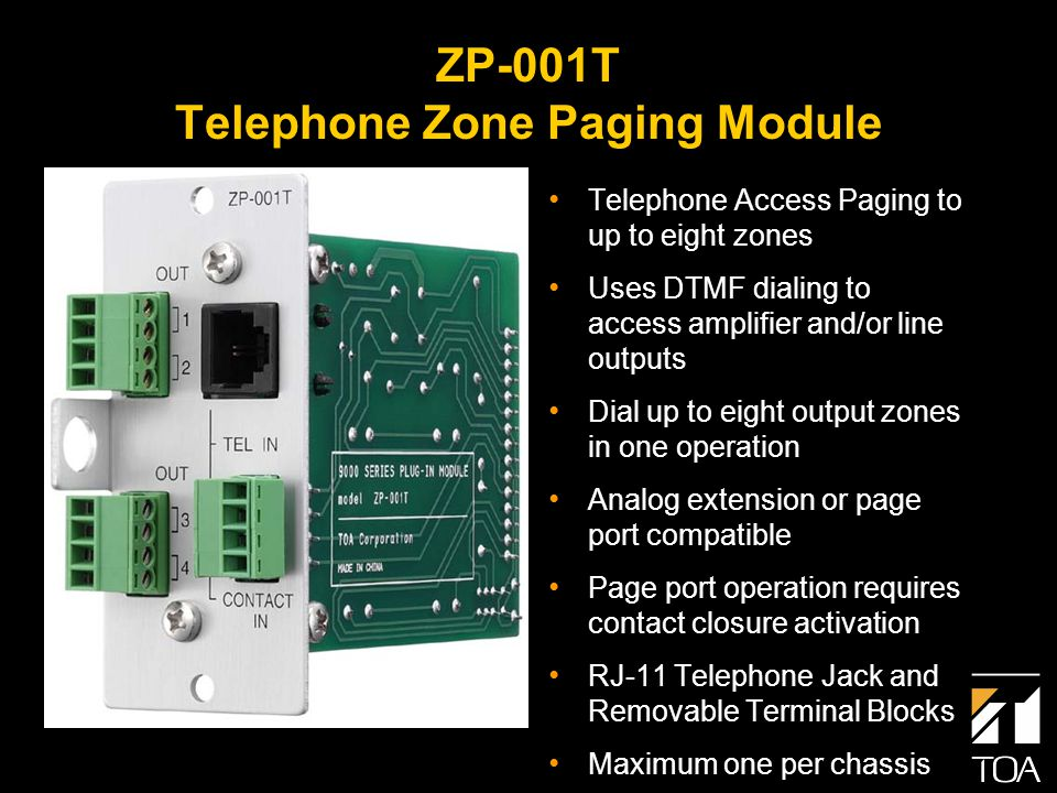 ZP-001T Telephone Zone Paging Module Telephone Access Paging to up to eight zones Uses DTMF dialing to access amplifier and/or line outputs Dial up to eight output zones in one operation Analog extension or page port compatible Page port operation requires contact closure activation RJ-11 Telephone Jack and Removable Terminal Blocks Maximum one per chassis