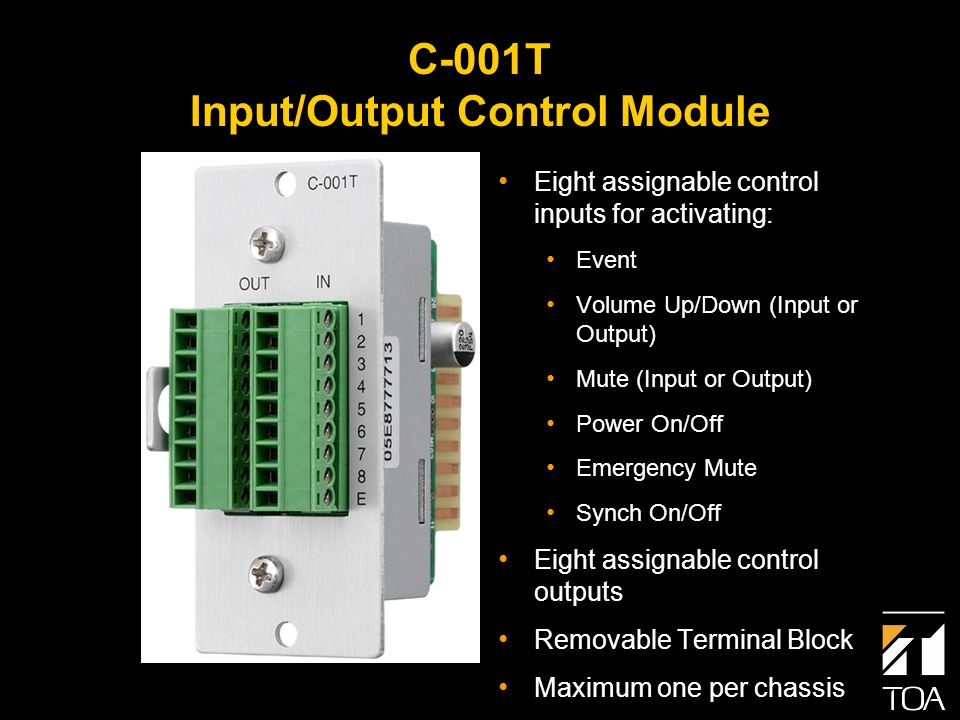 C-001T Input/Output Control Module Eight assignable control inputs for activating: Event Volume Up/Down (Input or Output) Mute (Input or Output) Power On/Off Emergency Mute Synch On/Off Eight assignable control outputs Removable Terminal Block Maximum one per chassis