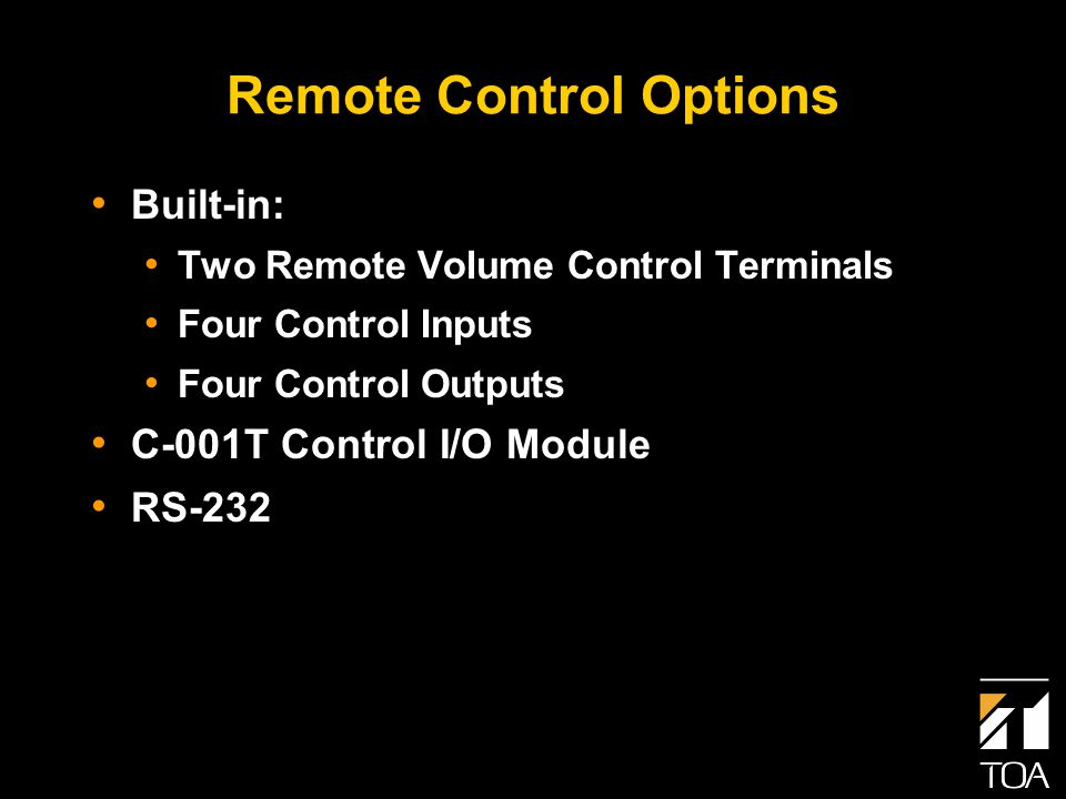 Remote Control Options Built-in: Two Remote Volume Control Terminals Four Control Inputs Four Control Outputs C-001T Control I/O Module RS-232