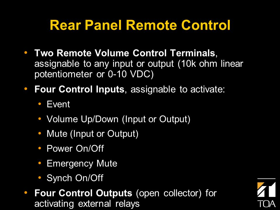 Rear Panel Remote Control Two Remote Volume Control Terminals, assignable to any input or output (10k ohm linear potentiometer or 0-10 VDC) Four Control Inputs, assignable to activate: Event Volume Up/Down (Input or Output) Mute (Input or Output) Power On/Off Emergency Mute Synch On/Off Four Control Outputs (open collector) for activating external relays