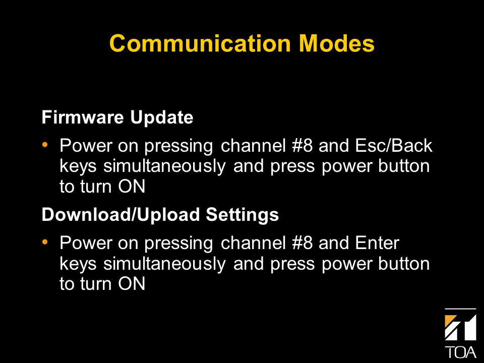 Communication Modes Firmware Update Power on pressing channel #8 and Esc/Back keys simultaneously and press power button to turn ON Download/Upload Settings Power on pressing channel #8 and Enter keys simultaneously and press power button to turn ON