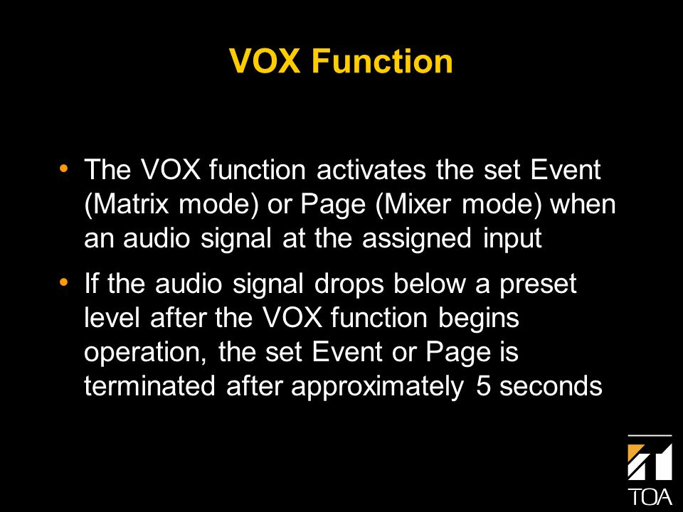 VOX Function The VOX function activates the set Event (Matrix mode) or Page (Mixer mode) when an audio signal at the assigned input If the audio signal drops below a preset level after the VOX function begins operation, the set Event or Page is terminated after approximately 5 seconds