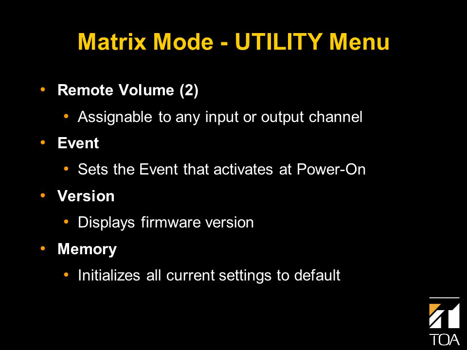 Matrix Mode - UTILITY Menu Remote Volume (2) Assignable to any input or output channel Event Sets the Event that activates at Power-On Version Displays firmware version Memory Initializes all current settings to default