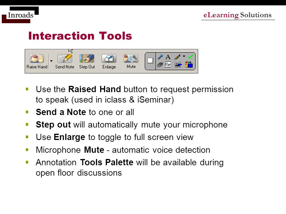 eLearning Solutions Interaction Tools  Use the Raised Hand button to request permission to speak (used in iclass & iSeminar)  Send a Note to one or all  Step out will automatically mute your microphone  Use Enlarge to toggle to full screen view  Microphone Mute - automatic voice detection  Annotation Tools Palette will be available during open floor discussions