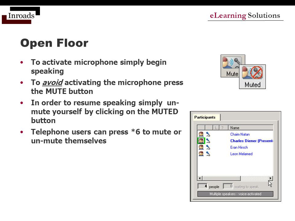 eLearning Solutions Open Floor To activate microphone simply begin speaking To avoid activating the microphone press the MUTE button In order to resume speaking simply un- mute yourself by clicking on the MUTED button Telephone users can press *6 to mute or un-mute themselves