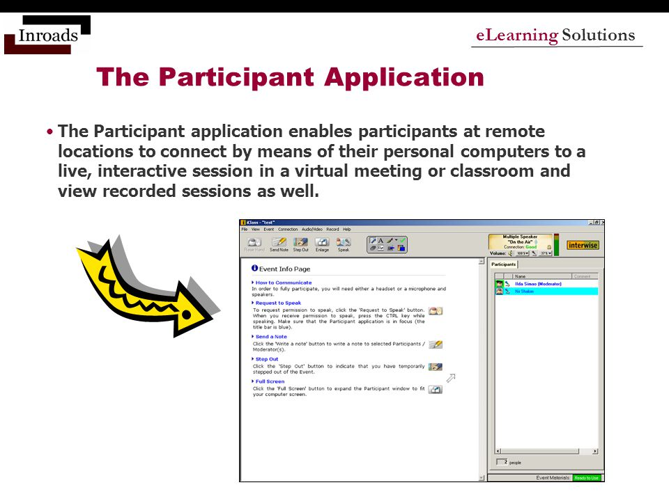 eLearning Solutions The Participant Application The Participant application enables participants at remote locations to connect by means of their personal computers to a live, interactive session in a virtual meeting or classroom and view recorded sessions as well.