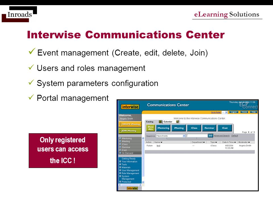 eLearning Solutions Interwise Communications Center Event management (Create, edit, delete, Join) Users and roles management System parameters configuration Portal management Only registered users can access the ICC !