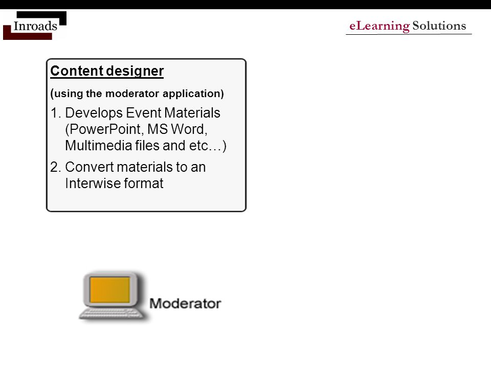 eLearning Solutions Content designer ( using the moderator application) 1.Develops Event Materials (PowerPoint, MS Word, Multimedia files and etc…) 2.Convert materials to an Interwise format