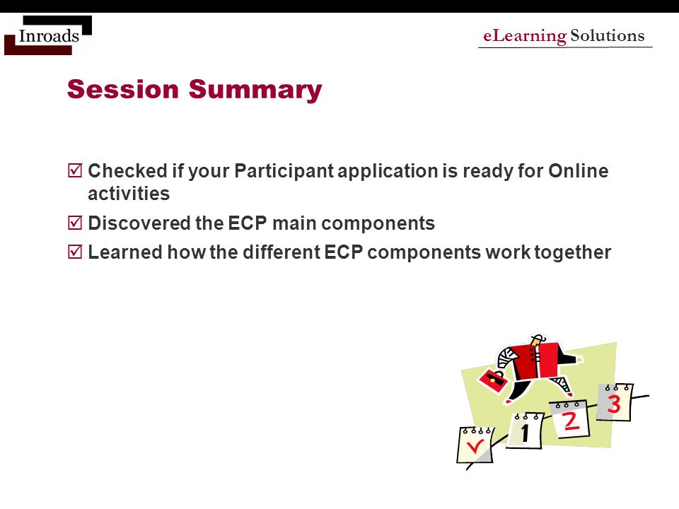 eLearning Solutions Session Summary  Checked if your Participant application is ready for Online activities  Discovered the ECP main components  Learned how the different ECP components work together