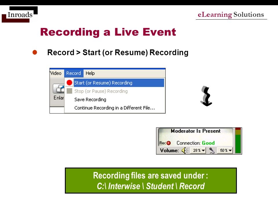eLearning Solutions Recording a Live Event Record > Start (or Resume) Recording Recording files are saved under : C:\ Interwise \ Student \ Record