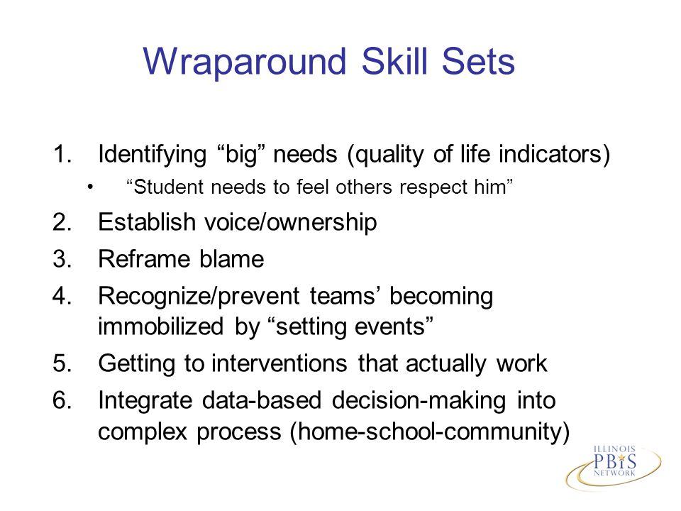 Wraparound Skill Sets 1.Identifying big needs (quality of life indicators) Student needs to feel others respect him 2.Establish voice/ownership 3.Reframe blame 4.Recognize/prevent teams' becoming immobilized by setting events 5.Getting to interventions that actually work 6.Integrate data-based decision-making into complex process (home-school-community)