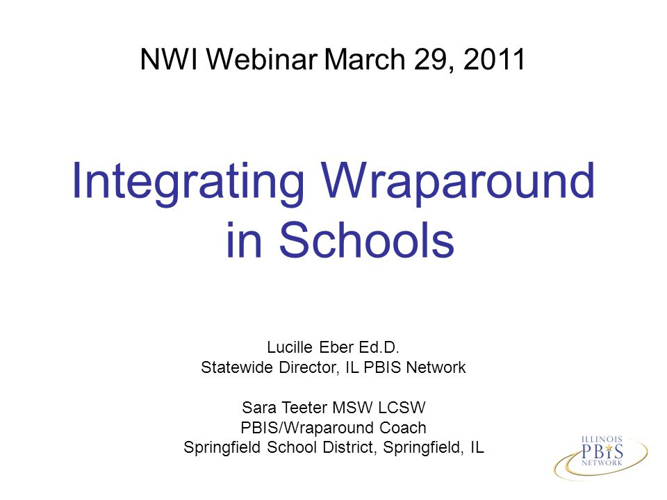 NWI Webinar March 29, 2011 Integrating Wraparound in Schools Lucille Eber Ed.D.